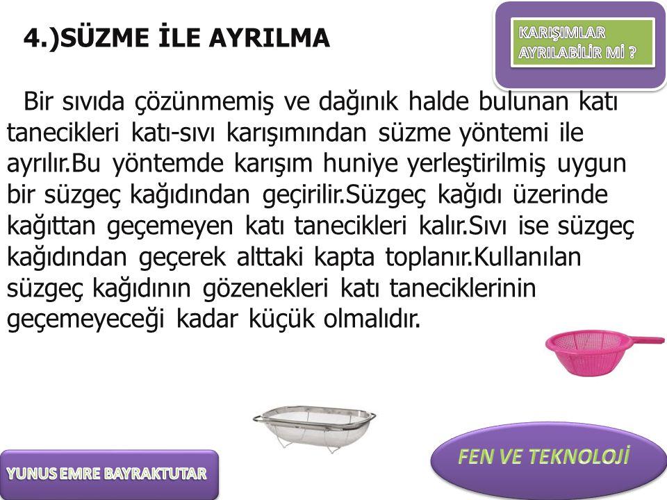4.)SÜZME İLE AYRILMA Bir sıvıda çözünmemiş ve dağınık halde bulunan katı tanecikleri katı-sıvı karışımından süzme yöntemi ile ayrılır.Bu yöntemde karı