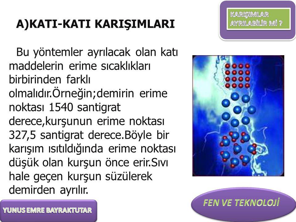 A)KATI-KATI KARIŞIMLARI Bu yöntemler ayrılacak olan katı maddelerin erime sıcaklıkları birbirinden farklı olmalıdır.Örneğin;demirin erime noktası 1540