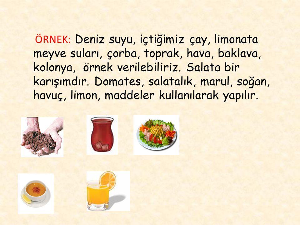 ÖRNEK: Deniz suyu, içtiğimiz çay, limonata meyve suları, çorba, toprak, hava, baklava, kolonya, örnek verilebiliriz.