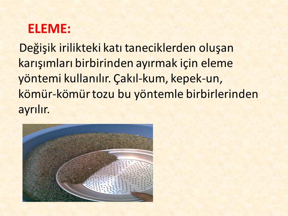 ELEME: Değişik irilikteki katı taneciklerden oluşan karışımları birbirinden ayırmak için eleme yöntemi kullanılır.