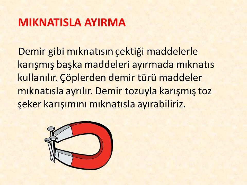 MIKNATISLA AYIRMA Demir gibi mıknatısın çektiği maddelerle karışmış başka maddeleri ayırmada mıknatıs kullanılır.