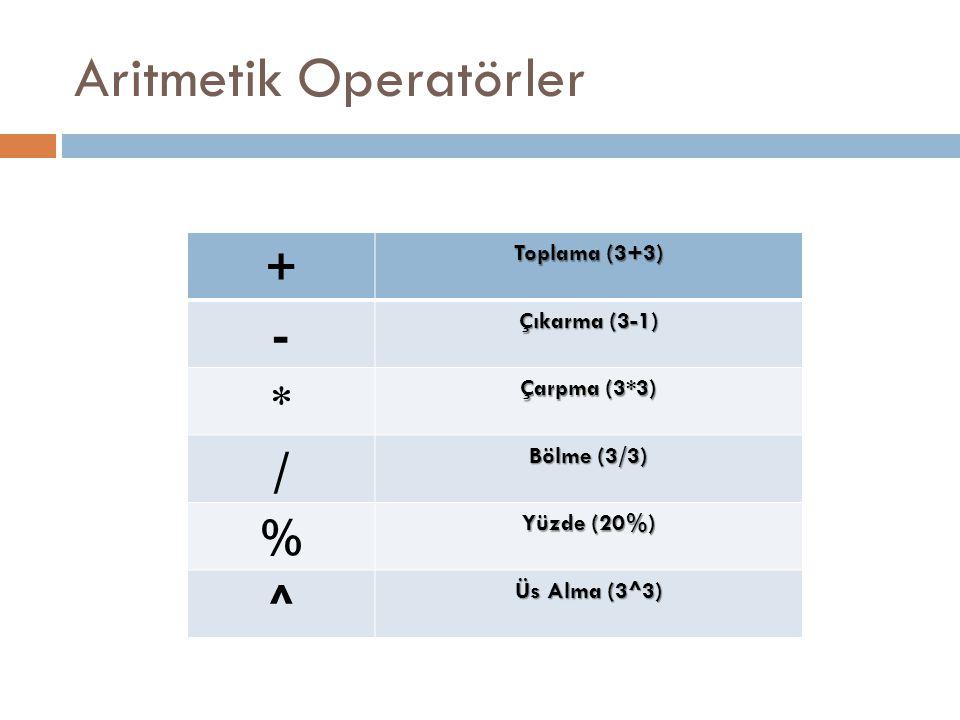 Aritmetik Operatörler + Toplama (3+3) - Çıkarma (3-1) * Çarpma (3*3) / Bölme (3/3) % Yüzde (20%) ^ Üs Alma (3^3)