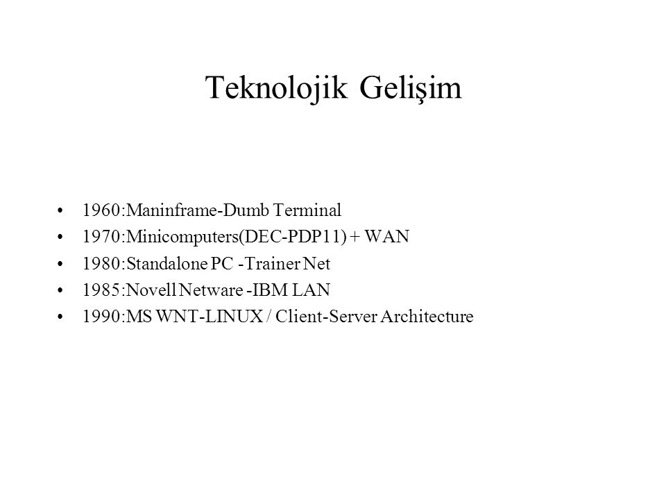 Teknolojik Gelişim 1960:Maninframe-Dumb Terminal 1970:Minicomputers(DEC-PDP11) + WAN 1980:Standalone PC -Trainer Net 1985:Novell Netware -IBM LAN 1990