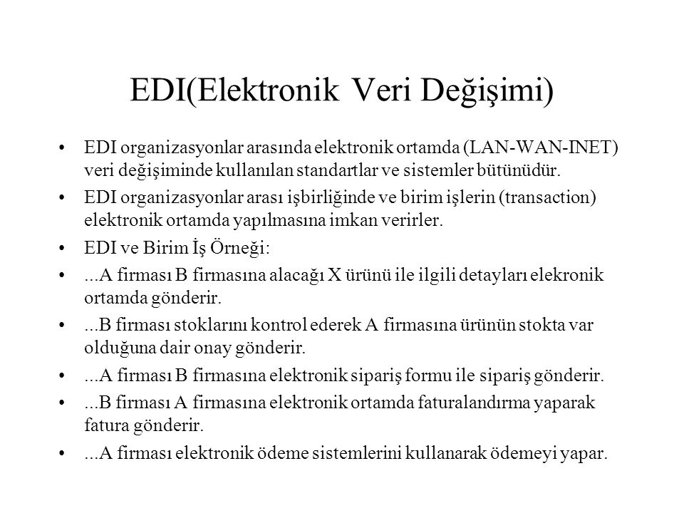 EDI(Elektronik Veri Değişimi) EDI organizasyonlar arasında elektronik ortamda (LAN-WAN-INET) veri değişiminde kullanılan standartlar ve sistemler bütü