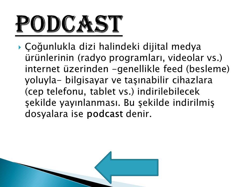  Çoğunlukla dizi halindeki dijital medya ürünlerinin (radyo programları, videolar vs.) internet üzerinden -genellikle feed (besleme) yoluyla- bilgisa