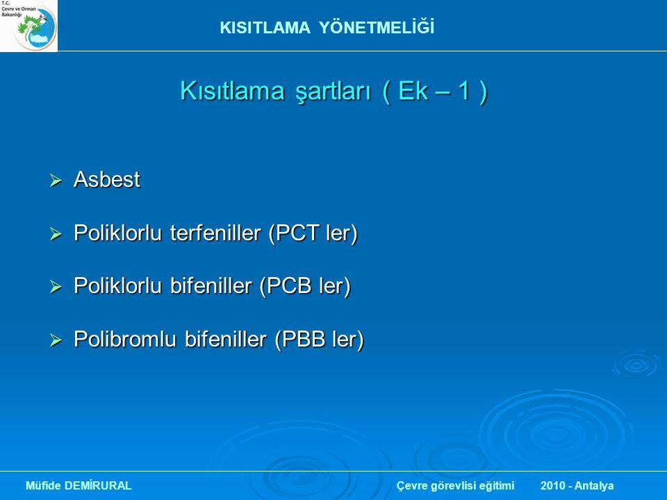 Kısıtlama şartları ( Ek – 1 ) Kısıtlama şartları ( Ek – 1 )  Asbest  Poliklorlu terfeniller (PCT ler)  Poliklorlu bifeniller (PCB ler)  Polibromlu bifeniller (PBB ler) Müfide DEMİRURAL Çevre görevlisi eğitimi 2010 - Antalya KISITLAMA YÖNETMELİĞİ