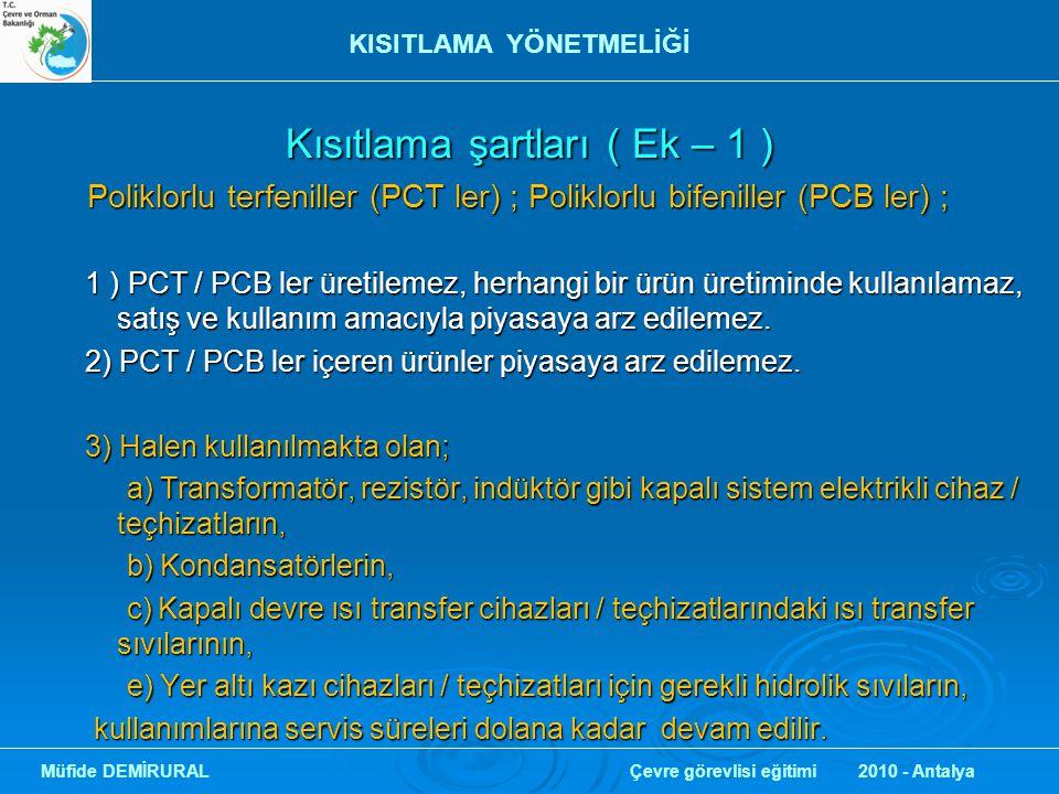 Kısıtlama şartları ( Ek – 1 ) Kısıtlama şartları ( Ek – 1 ) Polibromlu bifeniller (PBBler); Polibromlu bifeniller (PBBler); 1 ) PBB ler; a) Hekzabromobifenil; a) Hekzabromobifenil; b) Oktabromobifenil; b) Oktabromobifenil; c) Dekabromobifenil; c) Dekabromobifenil; üretilemez, kendi halinde piyasaya arz edilemez, kendi halinde ve müstahzar içerisinde giysi, çamaşır ve iç çamaşırları gibi deri ile temas eden tekstil ürünlerinin üretiminde kullanılamaz üretilemez, kendi halinde piyasaya arz edilemez, kendi halinde ve müstahzar içerisinde giysi, çamaşır ve iç çamaşırları gibi deri ile temas eden tekstil ürünlerinin üretiminde kullanılamaz 2 ) PBB ler içeren, (1)'inci fıkrada belirtilen eşyalar piyasaya arz edilemez.