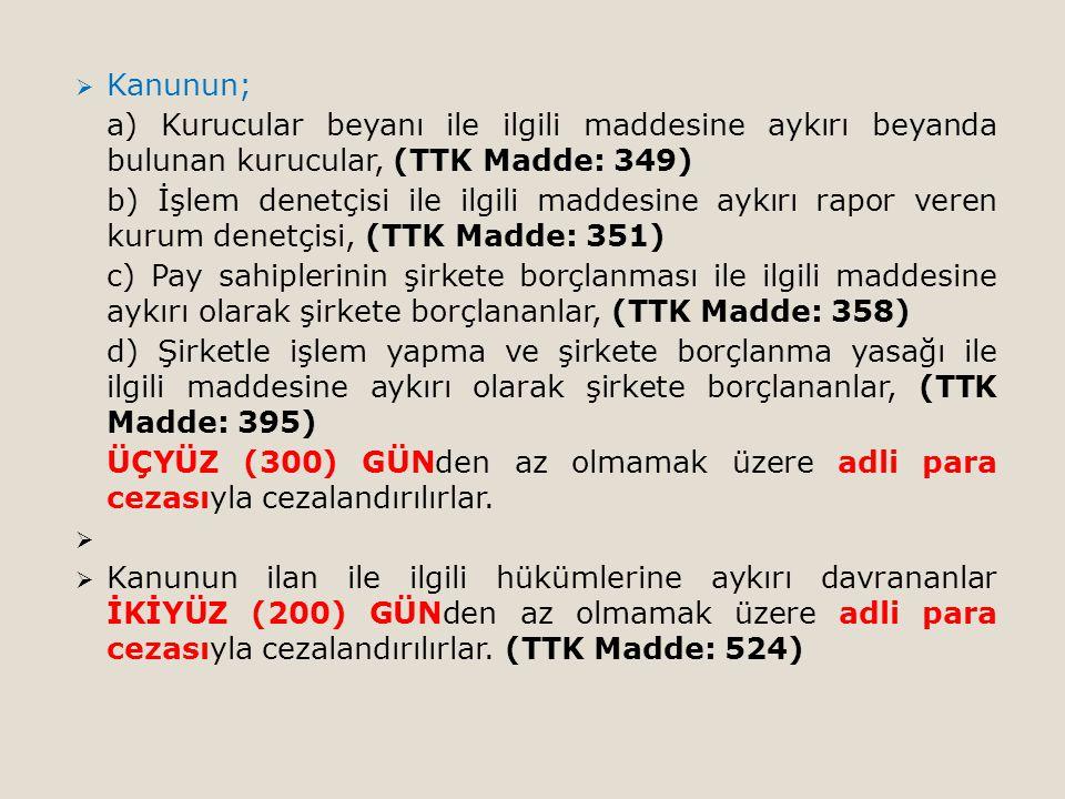  Kanunun; a) Kurucular beyanı ile ilgili maddesine aykırı beyanda bulunan kurucular, (TTK Madde: 349) b) İşlem denetçisi ile ilgili maddesine aykırı rapor veren kurum denetçisi, (TTK Madde: 351) c) Pay sahiplerinin şirkete borçlanması ile ilgili maddesine aykırı olarak şirkete borçlananlar, (TTK Madde: 358) d) Şirketle işlem yapma ve şirkete borçlanma yasağı ile ilgili maddesine aykırı olarak şirkete borçlananlar, (TTK Madde: 395) ÜÇYÜZ (300) GÜNden az olmamak üzere adli para cezasıyla cezalandırılırlar.