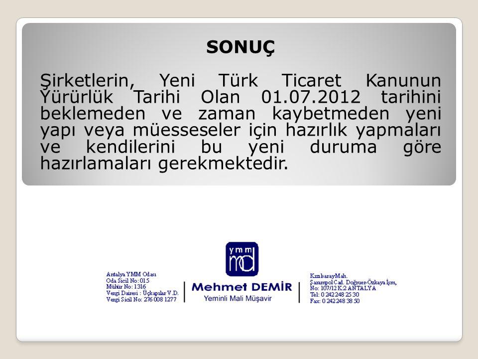 SONUÇ Şirketlerin, Yeni Türk Ticaret Kanunun Yürürlük Tarihi Olan 01.07.2012 tarihini beklemeden ve zaman kaybetmeden yeni yapı veya müesseseler için hazırlık yapmaları ve kendilerini bu yeni duruma göre hazırlamaları gerekmektedir.