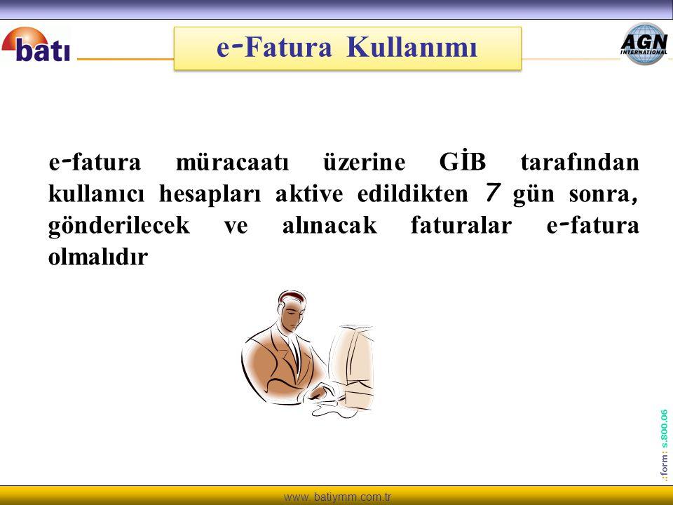 www. batiymm.com.tr.: form : s.800.06 e - Fatura Kullanımı e - fatura müracaatı üzerine GİB tarafından kullanıcı hesapları aktive edildikten 7 gün son