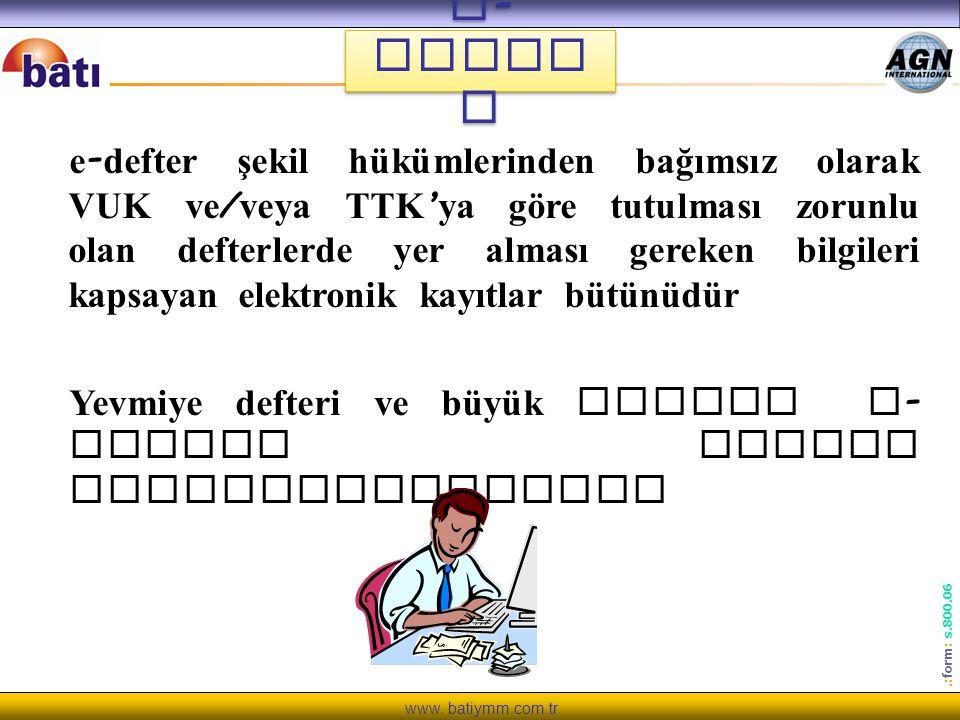 www. batiymm.com.tr.: form : s.800.06 e - Defte r e - defter şekil hükümlerinden bağımsız olarak VUK ve / veya TTK ' ya göre tutulması zorunlu olan de