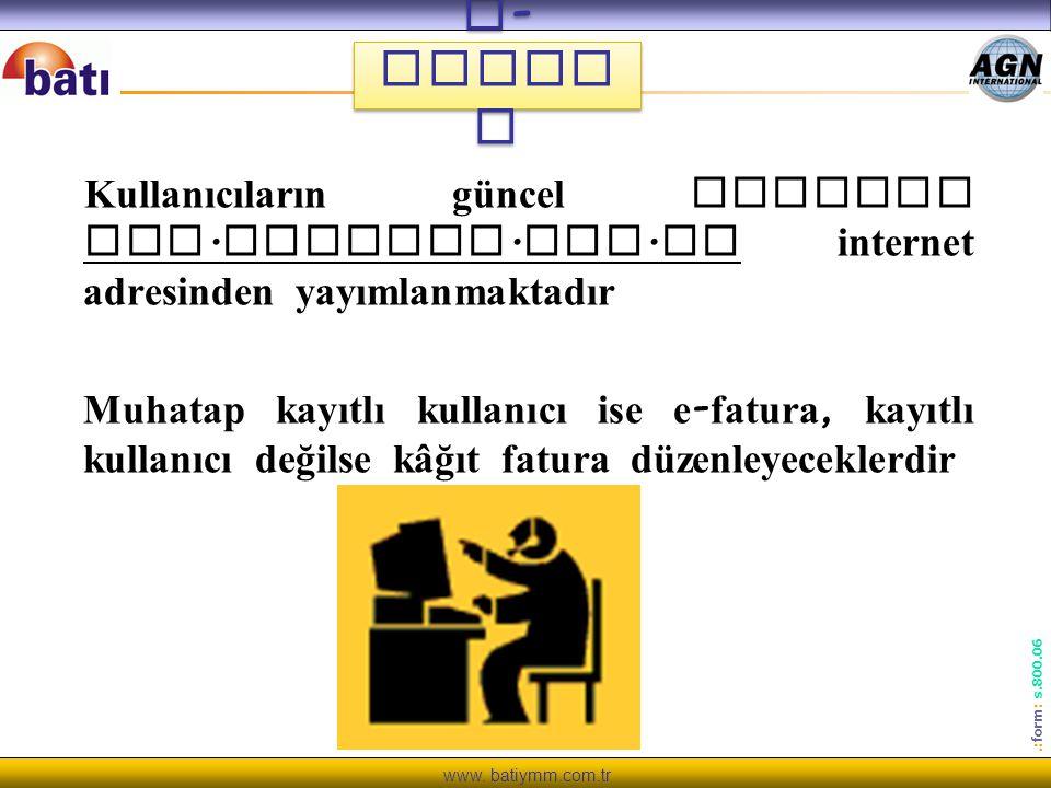 www. batiymm.com.tr.: form : s.800.06 Kullanıcıların güncel listesi www. efatura. gov. tr internet adresinden yayımlanmaktadır Muhatap kayıtlı kullanı