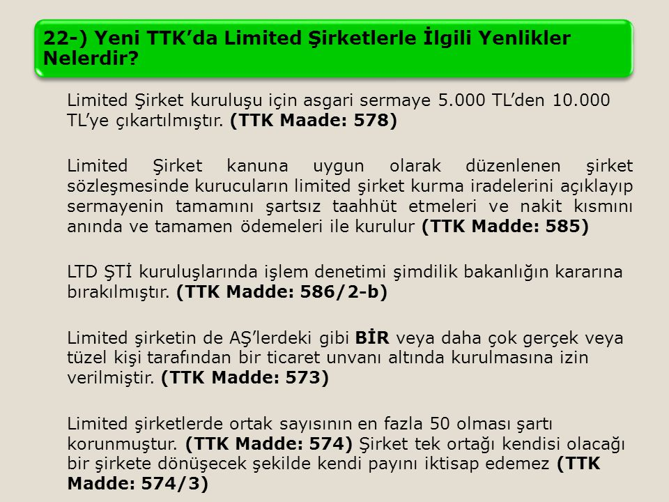 22-) Yeni TTK'da Limited Şirketlerle İlgili Yenlikler Nelerdir? Limited Şirket kuruluşu için asgari sermaye 5.000 TL'den 10.000 TL'ye çıkartılmıştır.