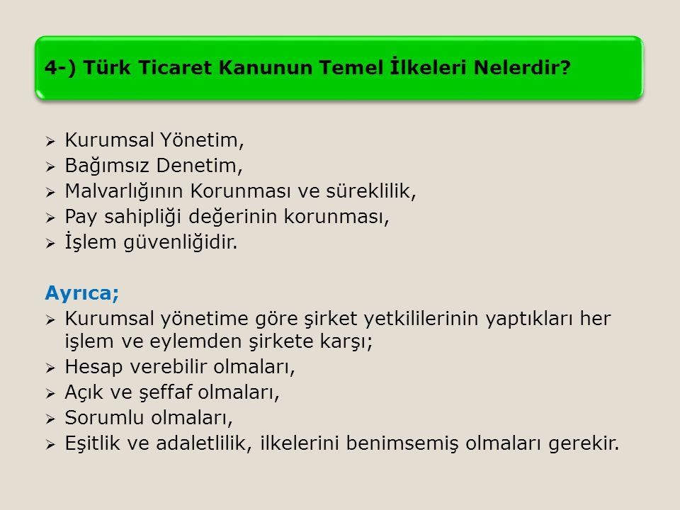 4-) Türk Ticaret Kanunun Temel İlkeleri Nelerdir?  Kurumsal Yönetim,  Bağımsız Denetim,  Malvarlığının Korunması ve süreklilik,  Pay sahipliği değ