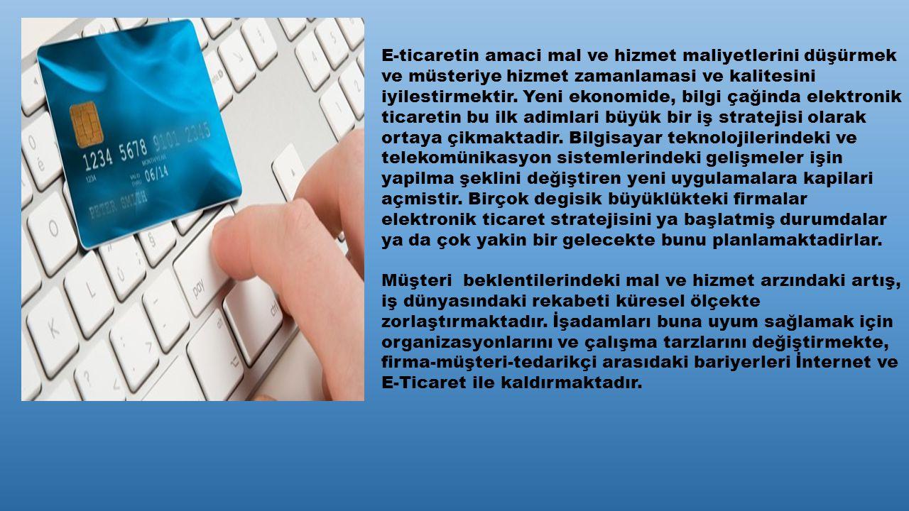 E-ticaretin amaci mal ve hizmet maliyetlerini düşürmek ve müsteriye hizmet zamanlamasi ve kalitesini iyilestirmektir.