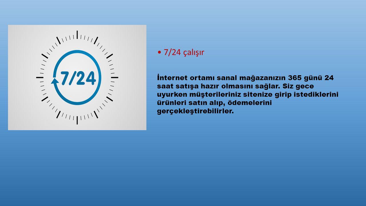 7/24 çalışır İnternet ortamı sanal mağazanızın 365 günü 24 saat satışa hazır olmasını sağlar. Siz gece uyurken müşterileriniz sitenize girip istedikle