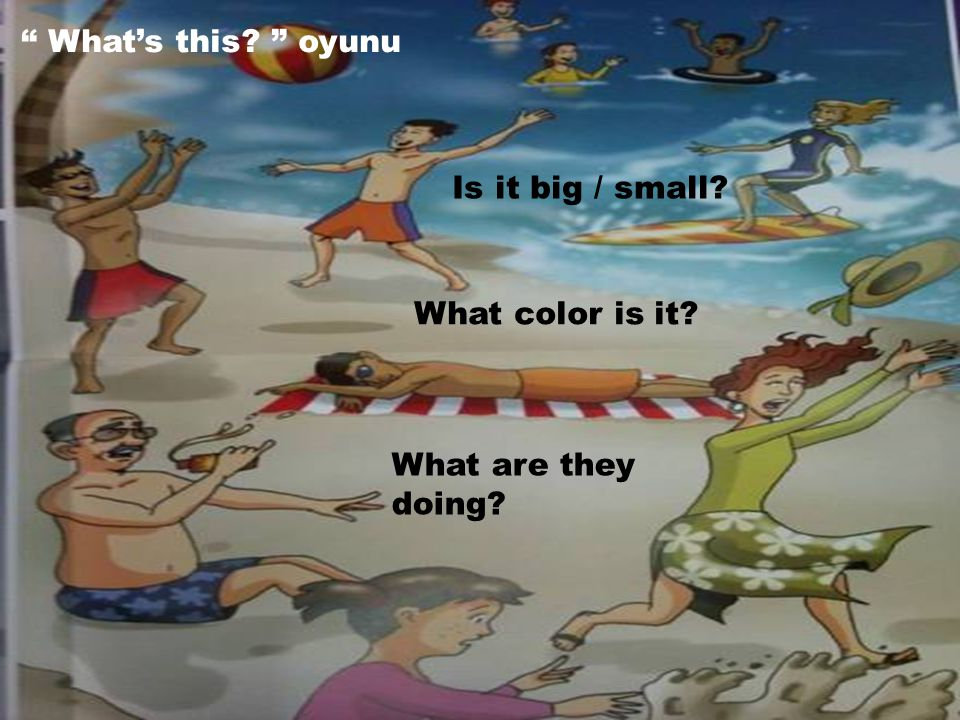 What's this? oyunu What color is it? Is it big / small? What are they doing?