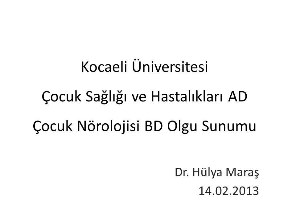 Kocaeli Üniversitesi Çocuk Sağlığı ve Hastalıkları AD Çocuk Nörolojisi BD Olgu Sunumu Dr. Hülya Maraş 14.02.2013
