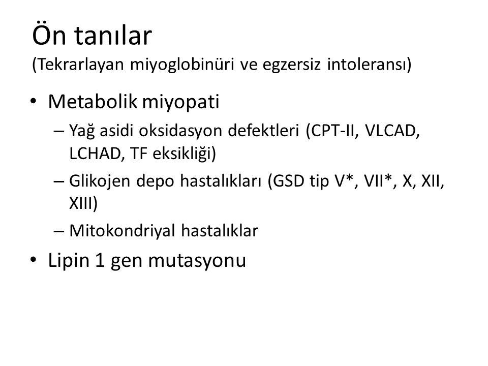Ön tanılar (Tekrarlayan miyoglobinüri ve egzersiz intoleransı) Metabolik miyopati – Yağ asidi oksidasyon defektleri (CPT-II, VLCAD, LCHAD, TF eksikliğ