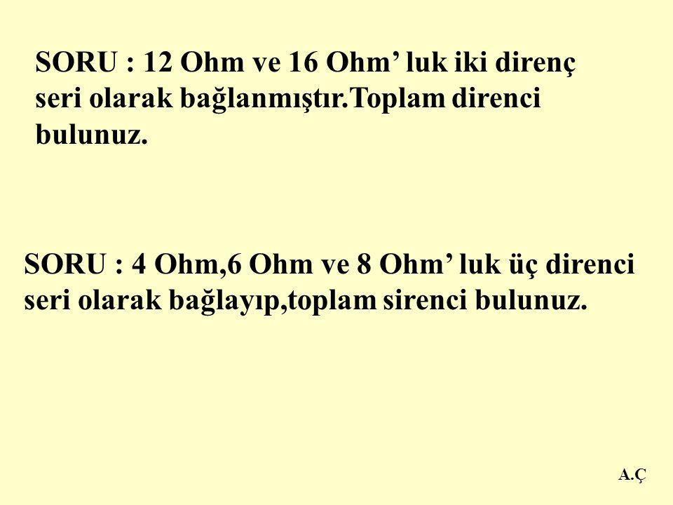 A.Ç ÖRNEK: 4 Ohm, 6Ohm ve 9 Ohm' luk üç direnç seri olarak bağlanmıştır.Toplam direnci bulunuz. ÇÖZÜM: R 1 = 4  R 2 = 6  R 3 =9  R T =? R T = R 1 +