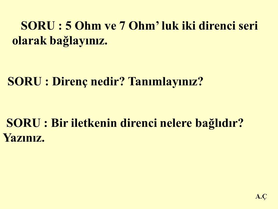 A.Ç SORU : 12 Ohm ve 16 Ohm' luk iki direnç seri olarak bağlanmıştır.Toplam direnci bulunuz. SORU : 4 Ohm,6 Ohm ve 8 Ohm' luk üç direnci seri olarak b