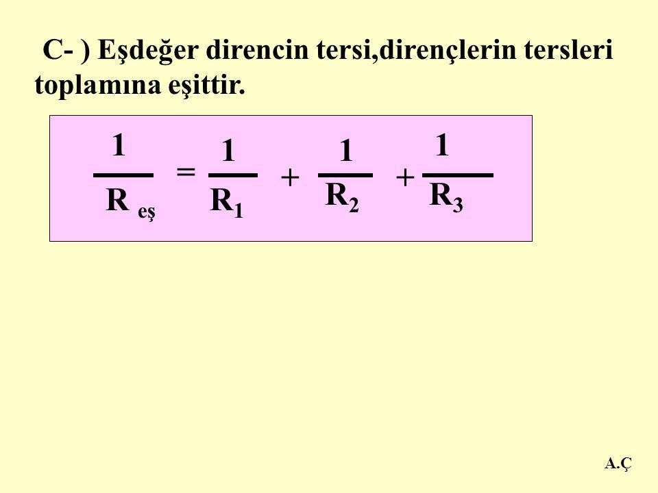 B - ) Dirençlerin uçları aynı noktaya bağlandığından her direncin uçları arasındaki potansiyel farklar birbirine eşittir. V KL = V 1 + V 2 + V 3 A.Ç A