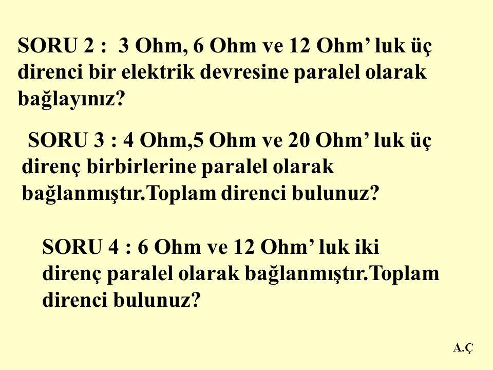 A.Ç PARALEL BAĞLI DİRENÇLERLE İLGİLİ SORULAR SORU 1: 3 Ohm,6 Ohm' luk iki direnç paralel bağlanmıştır. Toplam ( Eşdeğer ) direnç kaç Ohm olur? ÇÖZÜM: