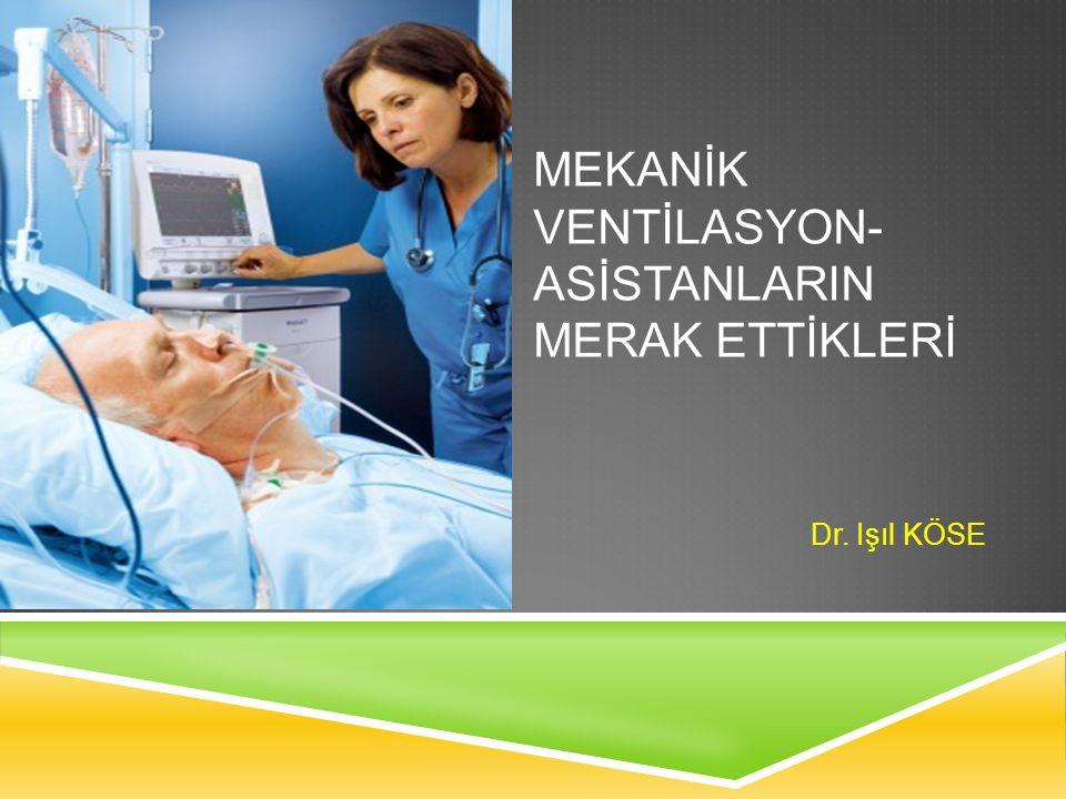 MEKANİK VENTİLASYON- ASİSTANLARIN MERAK ETTİKLERİ Dr. Işıl KÖSE