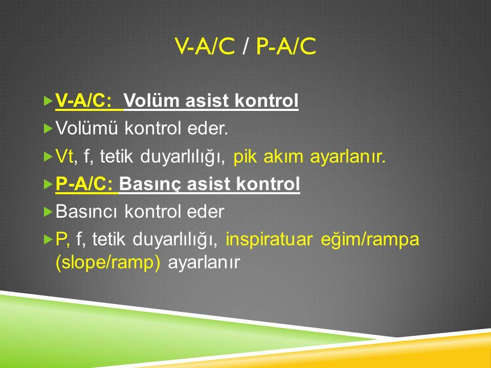 V-A/C / P-A/C  V-A/C: Volüm asist kontrol  Volümü kontrol eder.  Vt, f, tetik duyarlılığı, pik akım ayarlanır.  P-A/C: Basınç asist kontrol  Bası