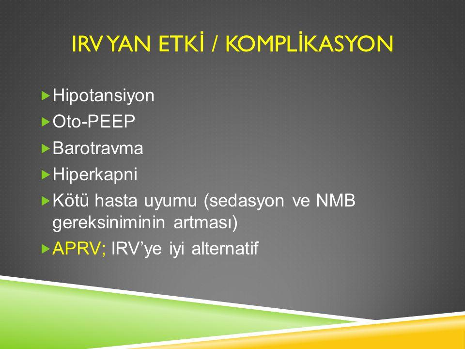 IRV YAN ETK İ / KOMPL İ KASYON  Hipotansiyon  Oto-PEEP  Barotravma  Hiperkapni  Kötü hasta uyumu (sedasyon ve NMB gereksiniminin artması)  APRV;