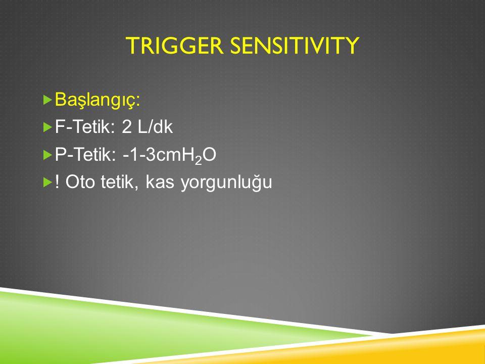 TRIGGER SENSITIVITY  Başlangıç:  F-Tetik: 2 L/dk  P-Tetik: -1-3cmH 2 O  ! Oto tetik, kas yorgunluğu