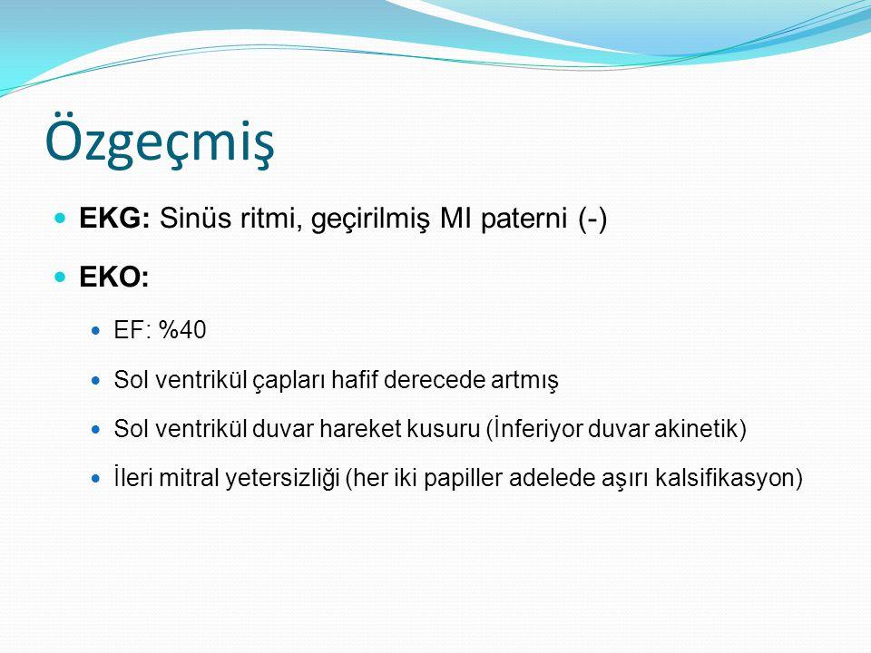 Özgeçmiş EKG: Sinüs ritmi, geçirilmiş MI paterni (-) EKO: EF: %40 Sol ventrikül çapları hafif derecede artmış Sol ventrikül duvar hareket kusuru (İnferiyor duvar akinetik) İleri mitral yetersizliği (her iki papiller adelede aşırı kalsifikasyon)