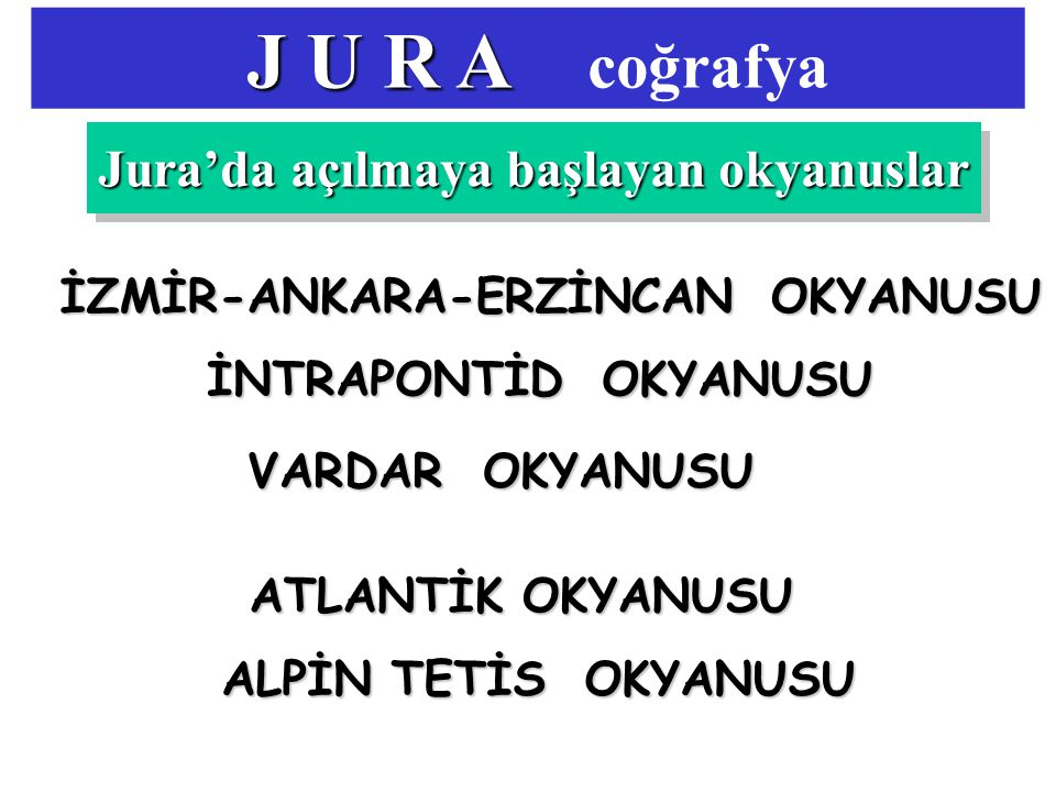 J U R A J U R A coğrafya Jura'da açılmaya başlayan okyanuslar ATLANTİK OKYANUSU ALPİN TETİS OKYANUSU VARDAR OKYANUSU İZMİR-ANKARA-ERZİNCAN OKYANUSU İNTRAPONTİD OKYANUSU