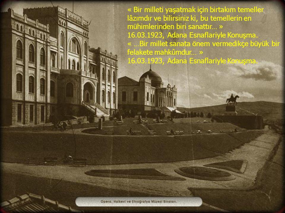 « Bir milleti yaşatmak için birtakım temeller lâzımdır ve bilirsiniz ki, bu temellerin en mühimlerinden biri sanattır… » 16.03.1923, Adana Esnaflariyle Konuşma.