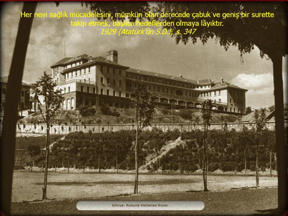 Her nevi sağlık mücadelesini, mümkün olan derecede çabuk ve geniş bir surette takip etmek, başlıca hedeflerden olmaya lâyıktır. 1929 (Atatürk'ün S.D.I