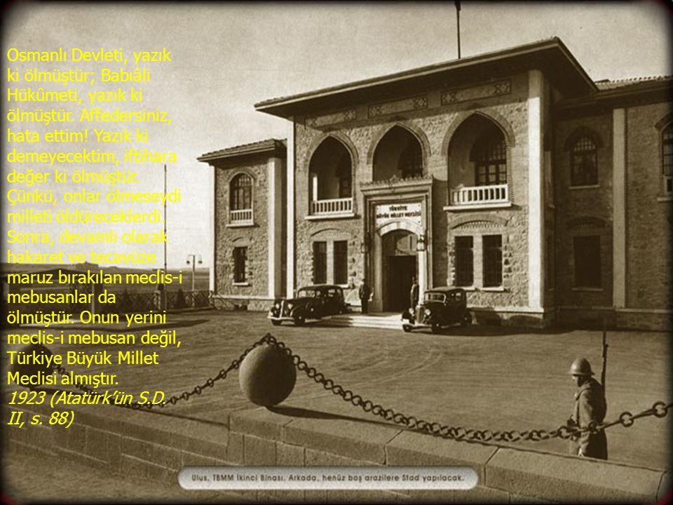 Osmanlı Devleti, yazık ki ölmüştür; Babıâli Hükûmeti, yazık ki ölmüştür. Affedersiniz, hata ettim! Yazık ki demeyecektim, iftihara değer ki ölmüştür.