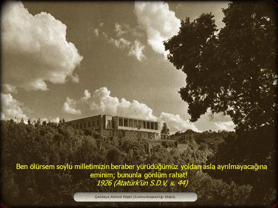 Ben ölürsem soylu milletimizin beraber yürüdüğümüz yoldan asla ayrılmayacağına eminim; bununla gönlüm rahat! 1926 (Atatürk'ün S.D.V, s. 44)