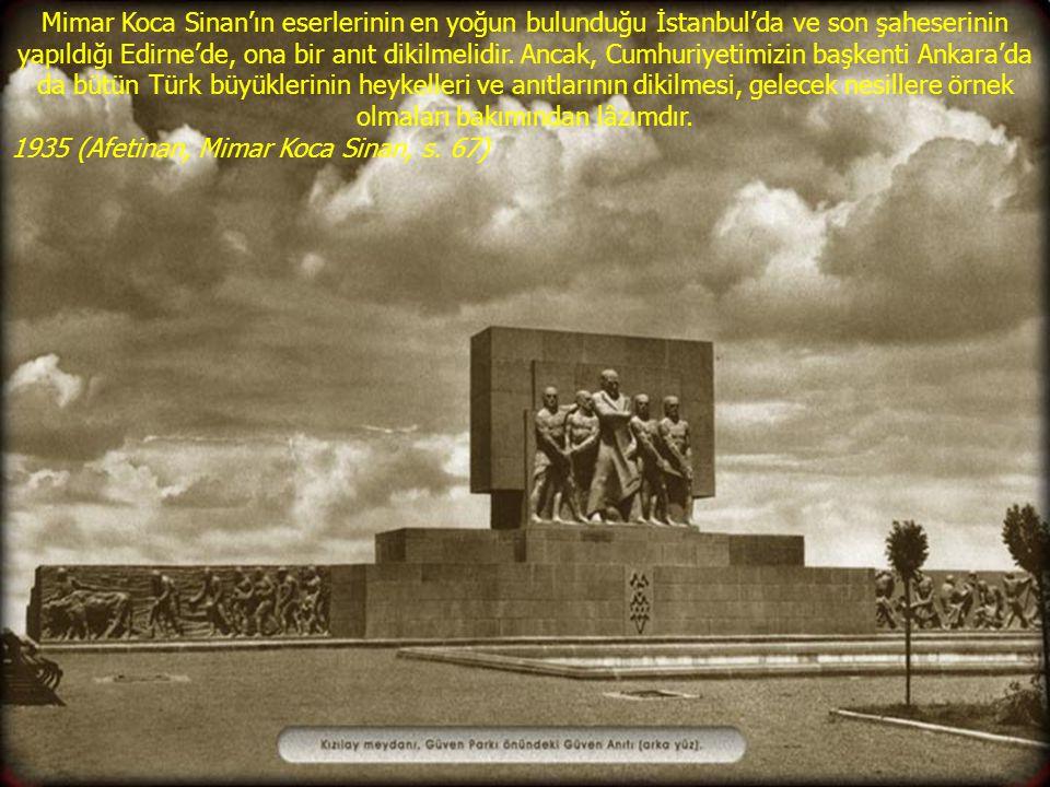 Mimar Koca Sinan'ın eserlerinin en yoğun bulunduğu İstanbul'da ve son şaheserinin yapıldığı Edirne'de, ona bir anıt dikilmelidir. Ancak, Cumhuriyetimi