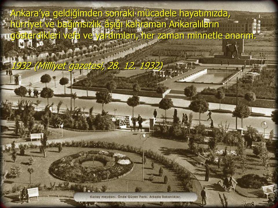 Ankara'ya geldiğimden sonraki mücadele hayatımızda, hürriyet ve bağımsızlık âşığı kahraman Ankaralıların gösterdikleri vefa ve yardımları, her zaman minnetle anarım.