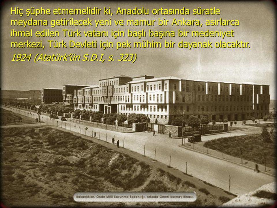 Hiç şüphe etmemelidir ki, Anadolu ortasında süratle meydana getirilecek yeni ve mamur bir Ankara, asırlarca ihmal edilen Türk vatanı için başlı başına