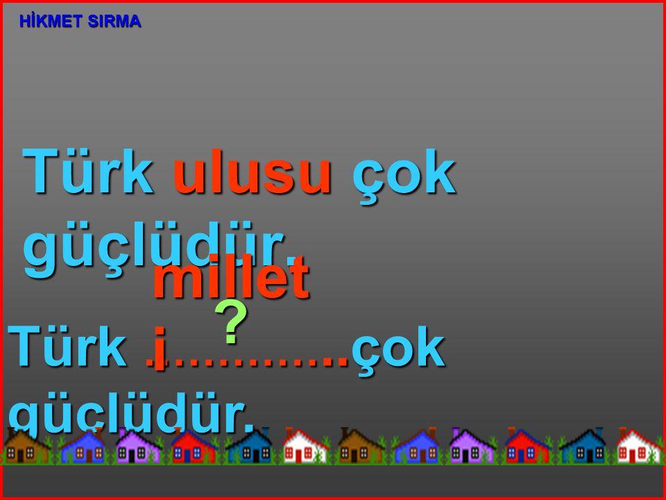 Türk ulusu çok güçlüdür. Türk …………..çok güçlüdür. millet i ? HİKMET SIRMA