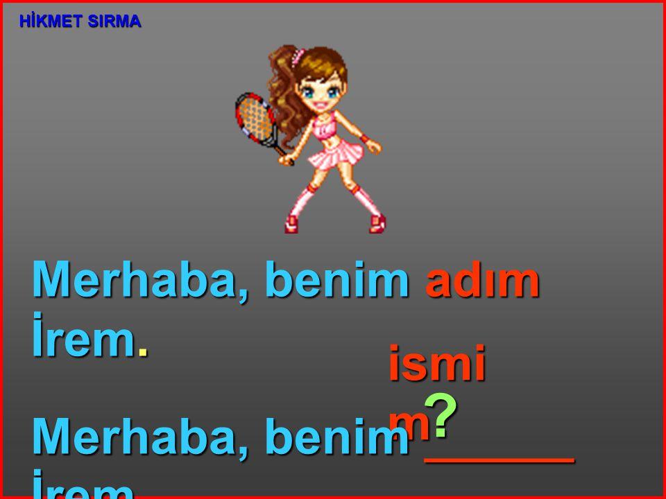 Merhaba, benim adım İrem. ismi m Merhaba, benim ______ İrem. ? HİKMET SIRMA