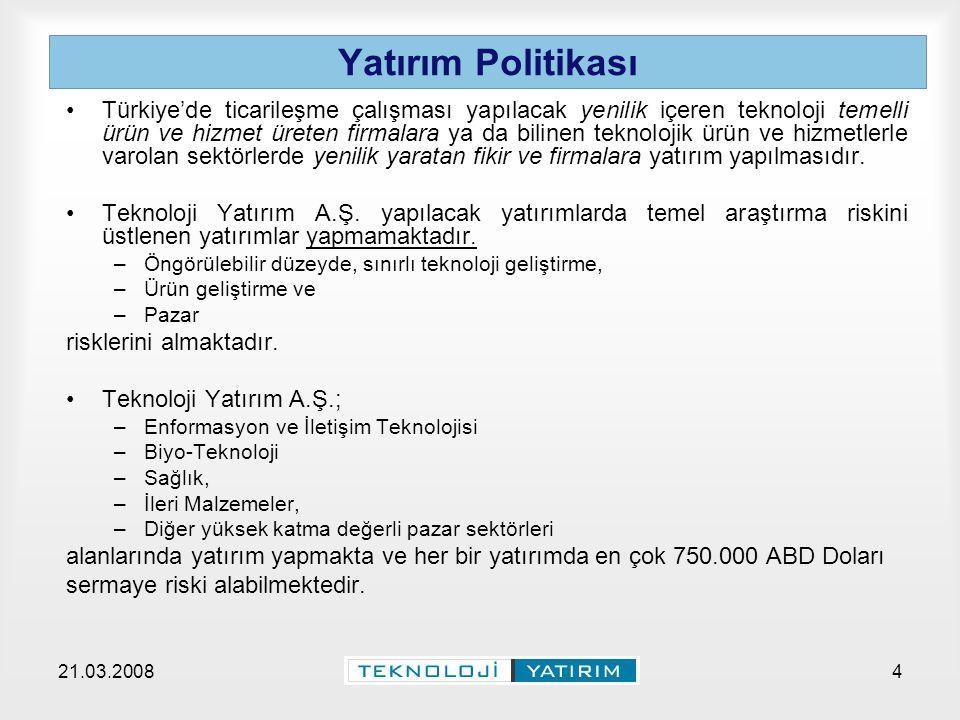 21.03.2008Teknoloji Yatırım A.Ş.4 Yatırım Politikası Türkiye'de ticarileşme çalışması yapılacak yenilik içeren teknoloji temelli ürün ve hizmet üreten firmalara ya da bilinen teknolojik ürün ve hizmetlerle varolan sektörlerde yenilik yaratan fikir ve firmalara yatırım yapılmasıdır.