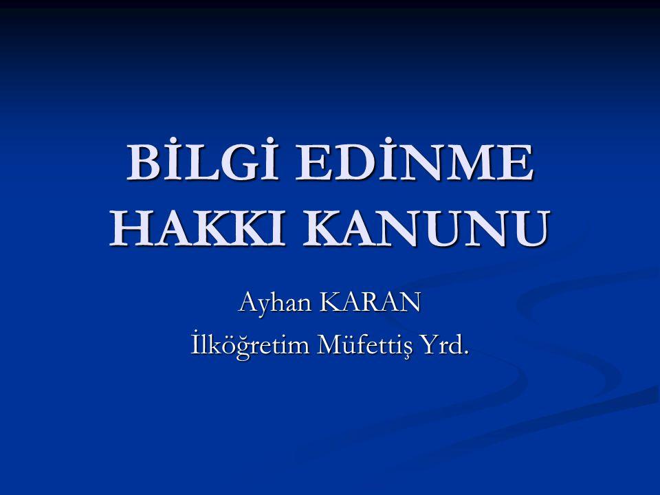 BİLGİ EDİNME HAKKI KANUNU Ayhan KARAN İlköğretim Müfettiş Yrd.