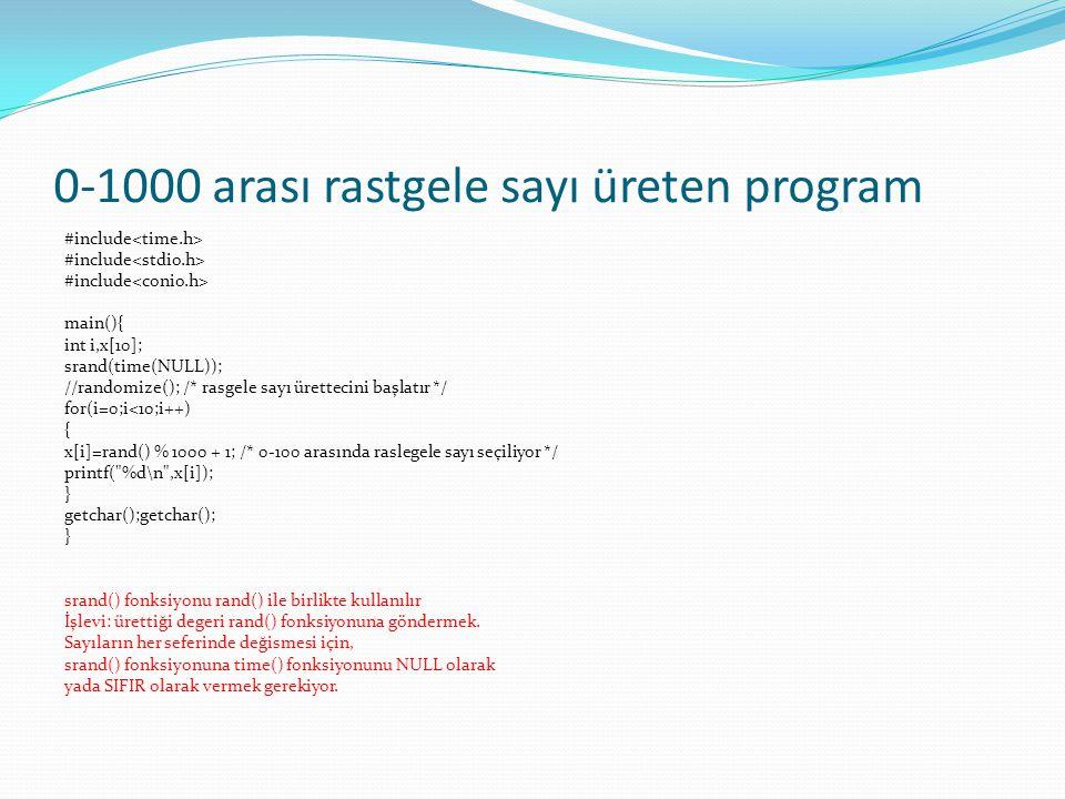 0-1000 arası rastgele sayı üreten program #include main(){ int i,x[10]; srand(time(NULL)); //randomize(); /* rasgele sayı ürettecini başlatır */ for(i=0;i<10;i++) { x[i]=rand() % 1000 + 1; /* 0-100 arasında raslegele sayı seçiliyor */ printf( %d\n ,x[i]); } getchar();getchar(); } srand() fonksiyonu rand() ile birlikte kullanılır İşlevi: ürettiği degeri rand() fonksiyonuna göndermek.