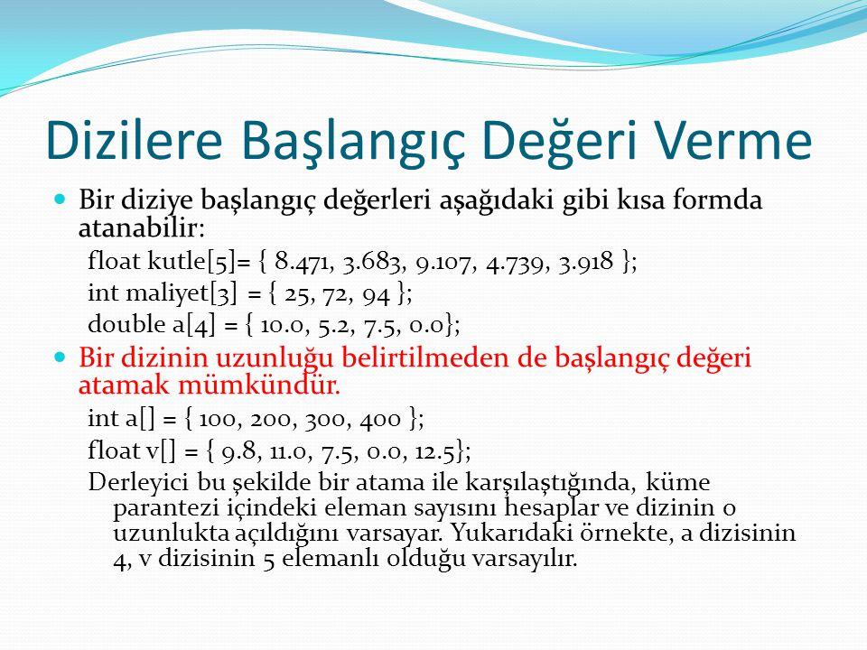 Dizilere Başlangıç Değeri Verme Bir diziye başlangıç değerleri aşağıdaki gibi kısa formda atanabilir: float kutle[5]= { 8.471, 3.683, 9.107, 4.739, 3.918 }; int maliyet[3] = { 25, 72, 94 }; double a[4] = { 10.0, 5.2, 7.5, 0.0}; Bir dizinin uzunluğu belirtilmeden de başlangıç değeri atamak mümkündür.
