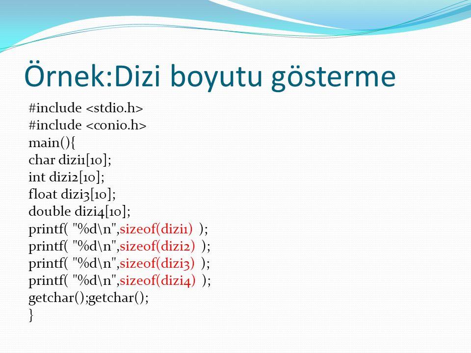 Örnek:Dizi boyutu gösterme #include main(){ char dizi1[10]; int dizi2[10]; float dizi3[10]; double dizi4[10]; printf( %d\n ,sizeof(dizi1) ); printf( %d\n ,sizeof(dizi2) ); printf( %d\n ,sizeof(dizi3) ); printf( %d\n ,sizeof(dizi4) ); getchar();getchar(); }