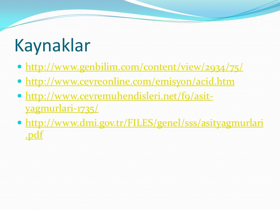 Kaynaklar http://www.genbilim.com/content/view/2934/75/ http://www.cevreonline.com/emisyon/acid.htm http://www.cevremuhendisleri.net/f9/asit- yagmurlari-1735/ http://www.cevremuhendisleri.net/f9/asit- yagmurlari-1735/ http://www.dmi.gov.tr/FILES/genel/sss/asityagmurlari.pdf http://www.dmi.gov.tr/FILES/genel/sss/asityagmurlari.pdf