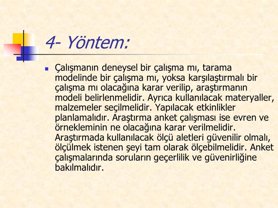 4- Yöntem: Çalışmanın deneysel bir çalışma mı, tarama modelinde bir çalışma mı, yoksa karşılaştırmalı bir çalışma mı olacağına karar verilip, araştırmanın modeli belirlenmelidir.