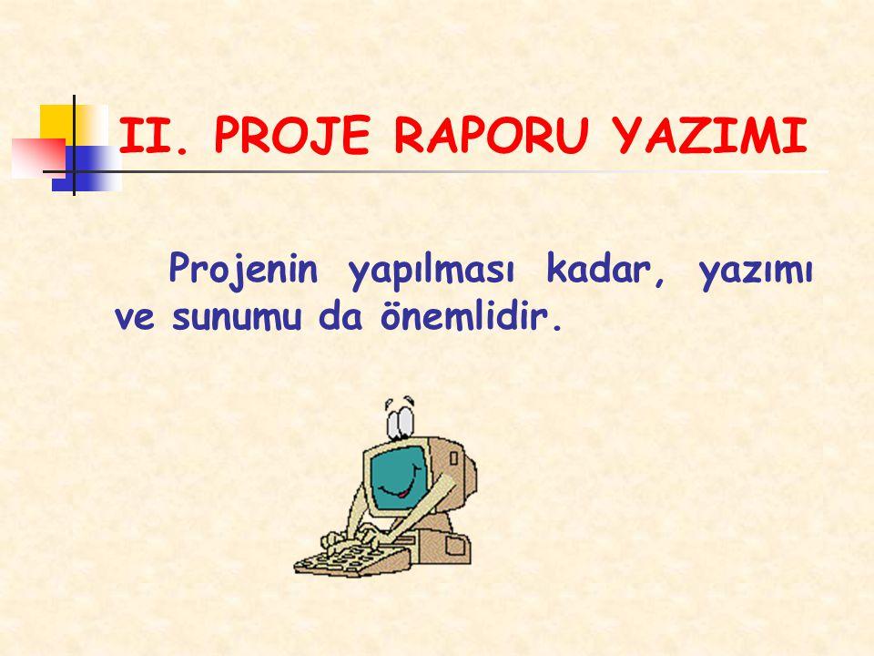 II. PROJE RAPORU YAZIMI Projenin yapılması kadar, yazımı ve sunumu da önemlidir.